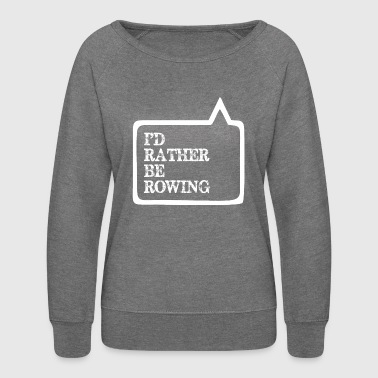 I Did Rather Be Rowing - Women's Crewneck Sweatshirt