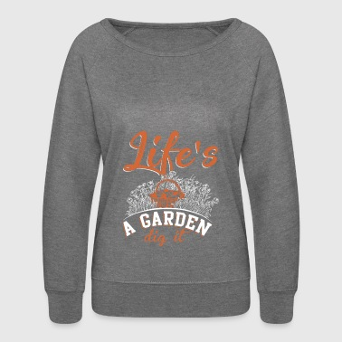 Life's A Garden Dig It T Shirt - Women's Crewneck Sweatshirt