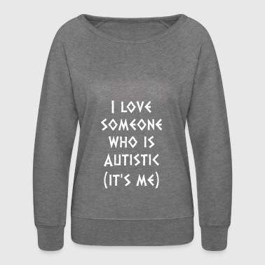 I Love Someone Who Autistic Its Me Autism Awarenes - Women's Crewneck Sweatshirt