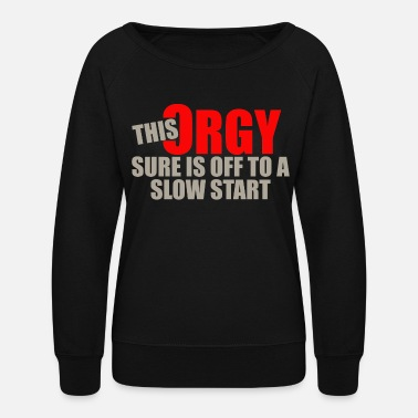 Orgy This orgy sure is off to a slow start - Women's Crewneck Sweatshirt