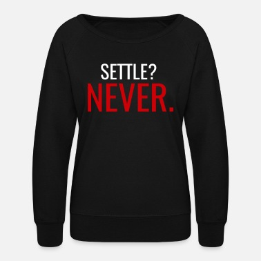 Never Settle Motivational Quote - Women's Crewneck Sweatshirt