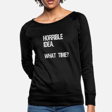 Horrible Idea. What Time? Funny Sarcasm Gift - Women's Crewneck Sweatshirt