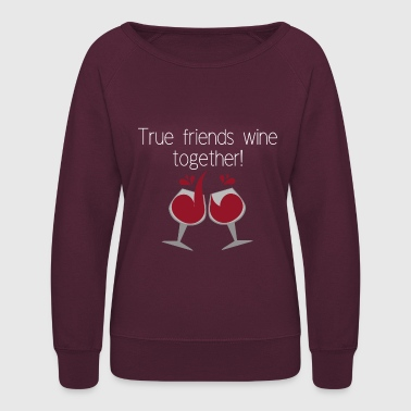 True friends wine together - Women's Crewneck Sweatshirt