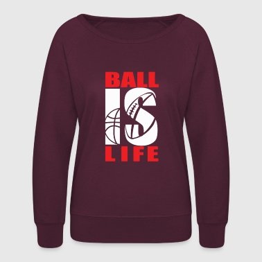 BALL IS LIFE FUNNY SPORTS - Women's Crewneck Sweatshirt