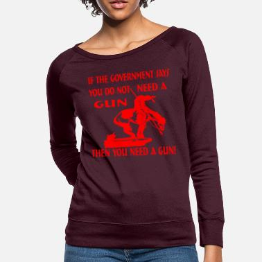 Government If Government Says You Do Not Need A Gun Then You - Women's Crewneck Sweatshirt