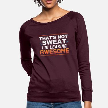 Sweating That's Not Sweat I'm Leaking Awesome Sauce - Women's Crewneck Sweatshirt