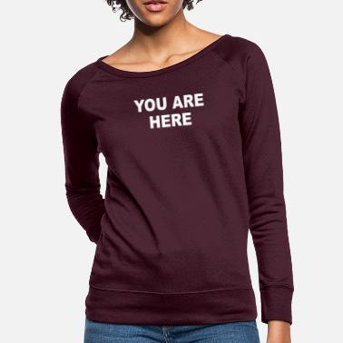 You Are Here Funny Brand New Novelty Slogan - Women's Crewneck Sweatshirt