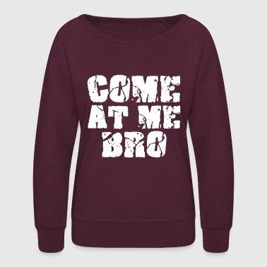 Come At Me Bro Funny T-Shirt - Women's Crewneck Sweatshirt