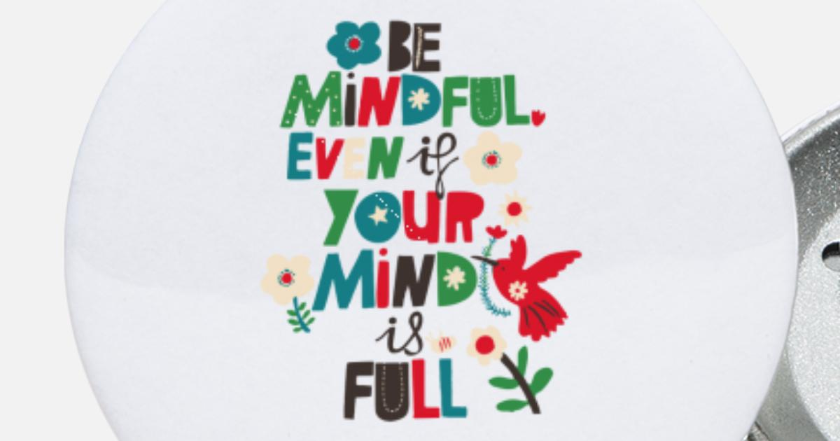 Mindful Or Mind Full Can You And Your >> Be Mindful Even If Your Mind Is Full Small Buttons Spreadshirt