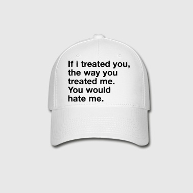 IF I TREATED YOU, THE WAY YOU TREATED ME - Baseball Cap