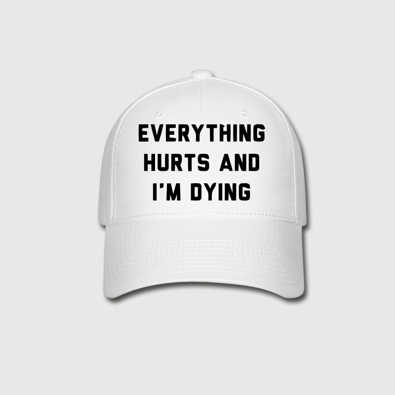 EVERYTHING HURTS AND I'M DYING - Baseball Cap