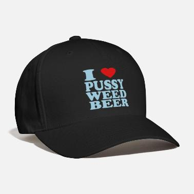 Pussy I LOVE PUSSY WEED BEER - Baseball Cap