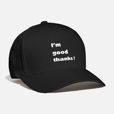 I'm good thanks - Baseball Cap
