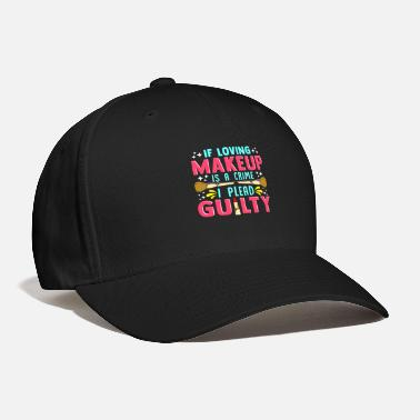 Guilty Of Crime Funny If Loving Makeup is a Crime I Plead Guilty - Baseball Cap