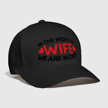 IN THE MIDST OF WIFE- we are in DEBT - Baseball Cap