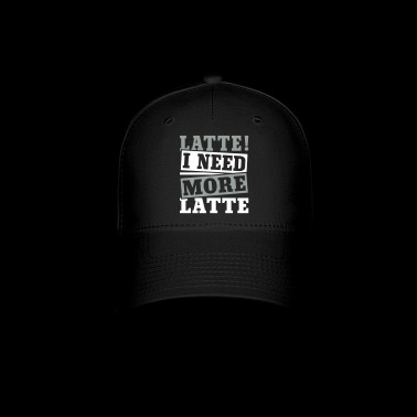 I Need More Latte - Baseball Cap