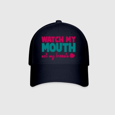 WATCH MY MOUTH not my BREASTS! - Baseball Cap