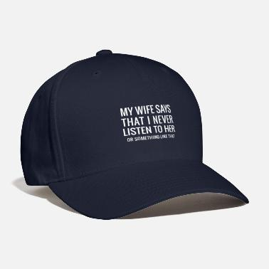 Wife My Wife SaysThat I Never Listen Funny quote gifts. - Baseball Cap