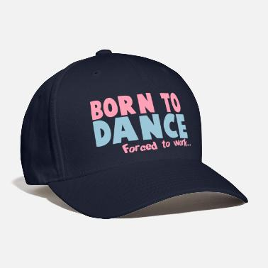 Not Safe For Work Born to DANCE - forced to work - Baseball Cap