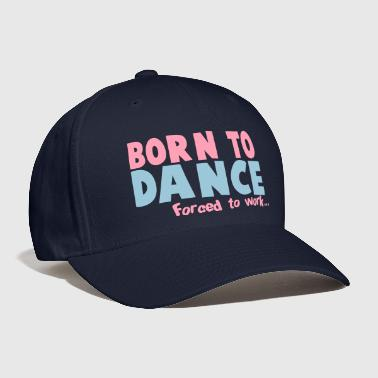 Born to DANCE - forced to work - Baseball Cap