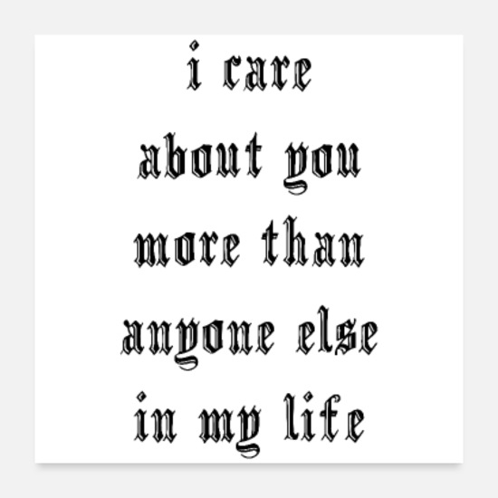 Typography Posters - I care about you more than anyone else in my life - Posters white