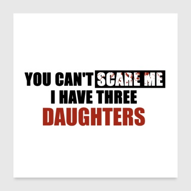 You can't scare me I have three daughters - Poster 24x24