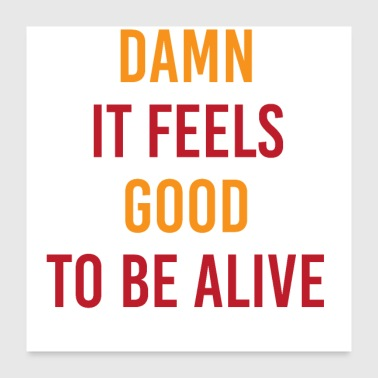 Feeling Damn It Feels Good To Be Alive - Poster 24x24