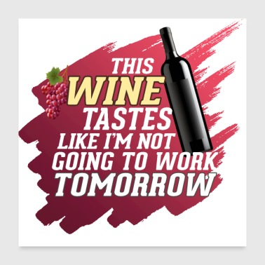 Wine Not Going To Work Tomorrow - Wine - Poster 24x24