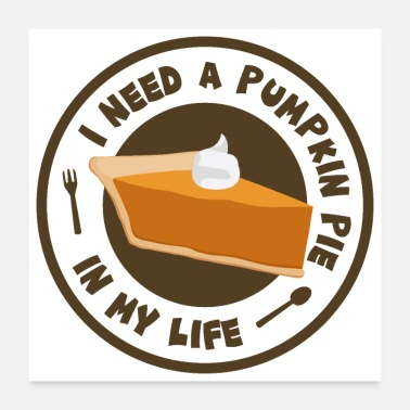 Pumpkin Thanksgiving I Need A Pumpkin Pie In My Life - Poster