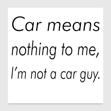 Guys Car means nothing to me, I'm not a car guy - Poster 24x24