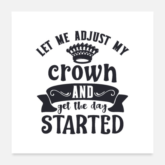 Motivational Posters - Let me adjust my crown and get the day started - Posters white
