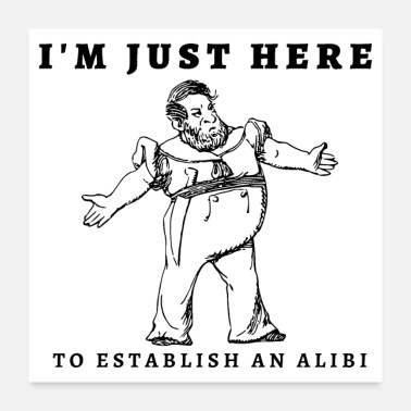 Established I'm Just Here To Establish An Alibi! - Poster
