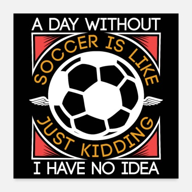 Soccer Ball A Day Without Soccer Is Like | Funny Soccer Gifts - Poster 24x24