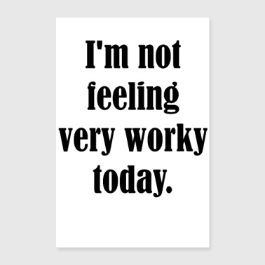 I am not feeling very worky today - Poster 8x12