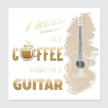 I Need My Coffee And My Guitar - Poster 8x8