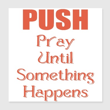 PUSH - Pray Until Something Happens - Poster 8x8