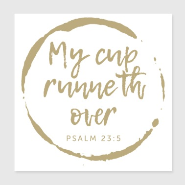 MY CUP RUNNETH OVER. PSALM 23:5,Christian Bible - Poster 8x8
