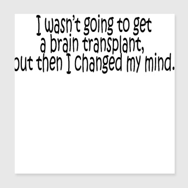 I wasn't going to get a brain transplant - Poster 8x8