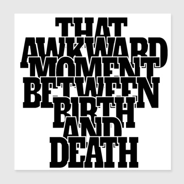 That Awkward Moment between Birth and Death - Poster 8x8