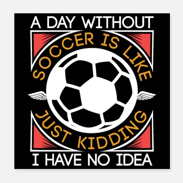 Soccer A Day Without Soccer Is Like | Funny Soccer Gifts - Poster