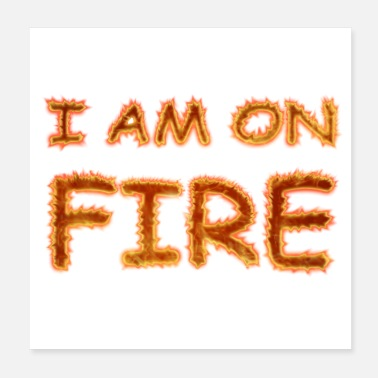 Fire I am on fire - Cool Quotes - Poster