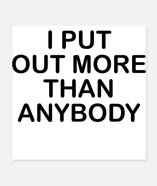 Quote Posters - I PUT OUT MORE THAN ANYBODY - Posters white