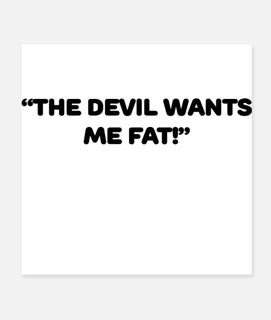 Fate Posters - THE DEVIL WANTS ME FAT - Posters white