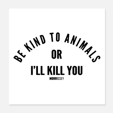 Be Kind To Animals Or Ill Kill You Be kind to animals - Poster