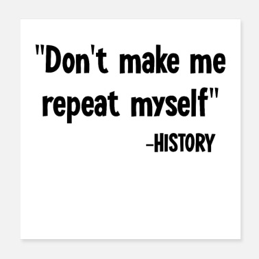Sarcastic Don't Make Me Repeat Myself History Funny Saying - Poster