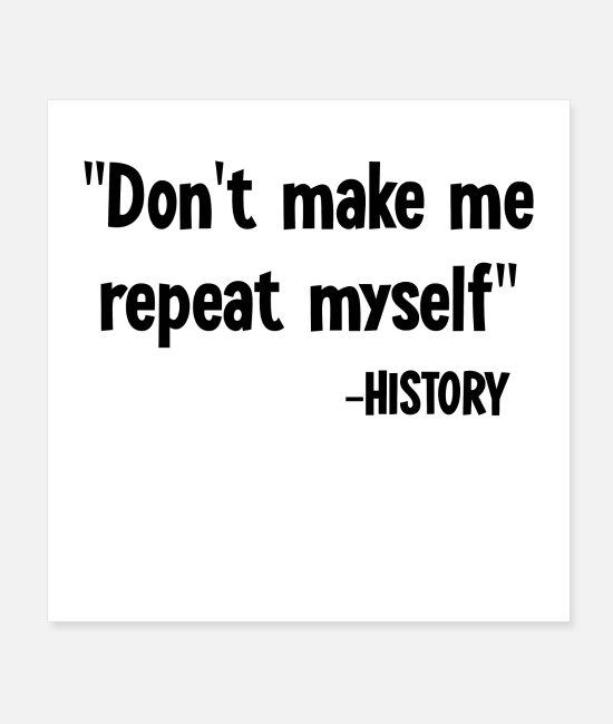 Quote Posters - Don't Make Me Repeat Myself History Funny Saying - Posters white