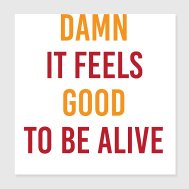 Damn It Feels Good To Be Alive - Poster 8x8