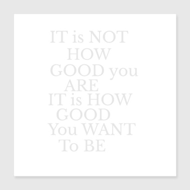 Its not about how good you are white - Poster 16x16