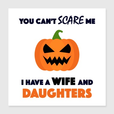 Wife you can't scare me I have a wife and daughters - Poster 16x16