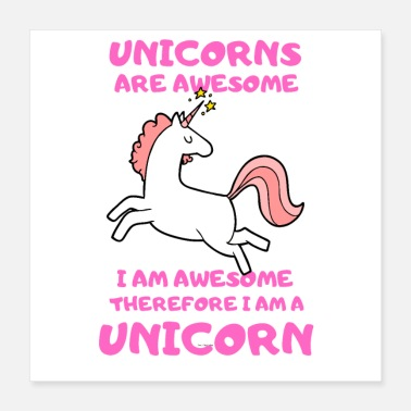 I Am Awesome unicorns are awesome therefore i am a unicorn - Poster
